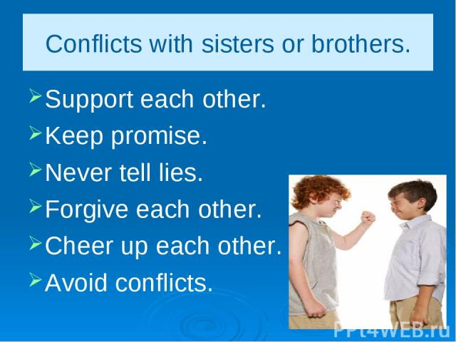 Conflicts with sisters or brothers. Support each other. Keep promise. Never tell lies. Forgive each other. Cheer up each other. Avoid conflicts.