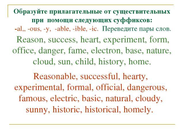 Образуйте прилагательные от существительных при помощи следующих суффиксов: -al,, -ous, -у, -able, -ible, -ic. Переведите пары слов. Reason, success, heart, experiment, form, office, danger, fame, electron, base, nature, cloud, sun, child, history, …