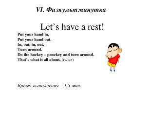 VI. Физкультминутка Let's have a rest! Put your hand in, Put your hand out. In,