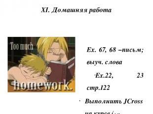 XI. Домашняя работа Еx. 67, 68 –письм; выуч. слова Ex.22, 23 стр.122 Выполнить J