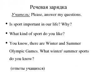 Речевая зарядка Учитель: Please, answer my questions. Is sport important in our