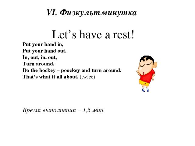VI. Физкультминутка Let's have a rest! Put your hand in, Put your hand out. In, out, in, out, Turn around. Do the hockey – poockey and turn around. That's what it all about. (twice) Время выполнения – 1,5 мин.