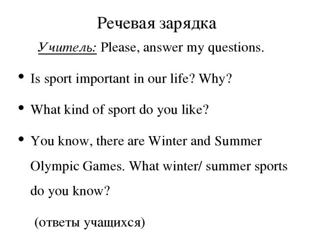 Речевая зарядка Учитель: Please, answer my questions. Is sport important in our life? Why? What kind of sport do you like? You know, there are Winter and Summer Olympic Games. What winter/ summer sports do you know? (ответы учащихся)