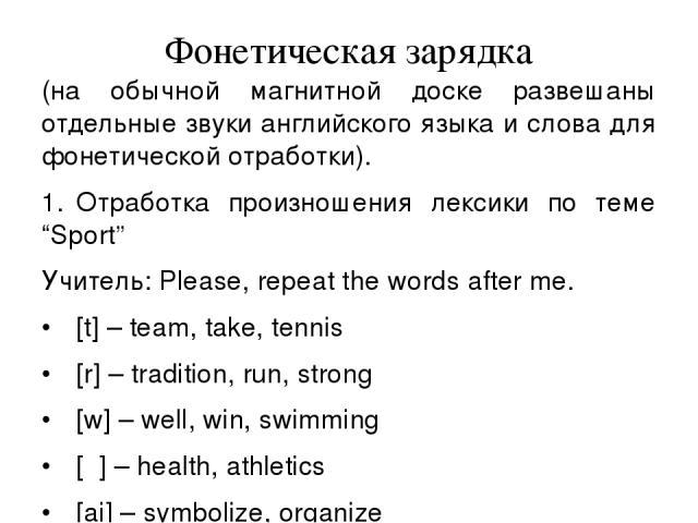"""Фонетическая зарядка (на обычной магнитной доске развешаны отдельные звуки английского языка и слова для фонетической отработки). 1. Отработка произношения лексики по теме """"Sport"""" Учитель: Please, repeat the words after me. • [t] – team, take, tenni…"""