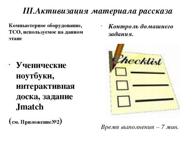 III.Активизация материала рассказа Компьютерное оборудование, ТСО, используемое на данном этапе Ученические ноутбуки, интерактивная доска, задание Jmatch (см. Приложение№2) Контроль домашнего задания. Время выполнения – 7 мин.