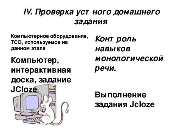 IV. Проверка устного домашнего задания Компьютерное оборудование, ТСО, используемое на данном этапе Компьютер, интерактивная доска, задание JCloze Контроль навыков монологической речи. Выполнение задания Jcloze Время выполнения – 5 мин.