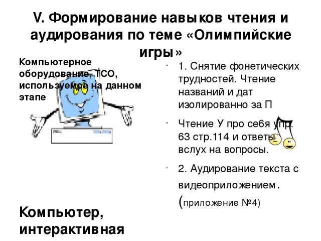 V. Формирование навыков чтения и аудирования по теме «Олимпийские игры» Компьютерное оборудование, ТСО, используемое на данном этапе Компьютер, интерактивная доска, видеоприложение к тексту для аудирования 1. Снятие фонетических трудностей. Чтение н…