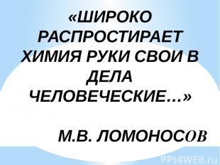 «ШИРОКО РАСПРОСТИРАЕТ ХИМИЯ РУКИ СВОИ В ДЕЛА ЧЕЛОВЕЧЕСКИЕ…» М.В. ЛОМОНОСОВ