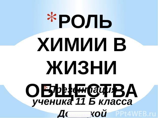 Презентация ученика 11 Б класса Донецкой общеобразовательной школы № 112 Олега Хаперского РОЛЬ ХИМИИ В ЖИЗНИ ОБЩЕСТВА 5klass.net Admin: