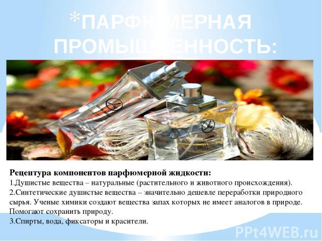 ПАРФЮМЕРНАЯ ПРОМЫШЛЕННОСТЬ: Рецептура компонентов парфюмерной жидкости: 1.Душистые вещества – натуральные (растительного и животного происхождения). 2.Синтетические душистые вещества – значительно дешевле переработки природного сырья. Ученые химики …