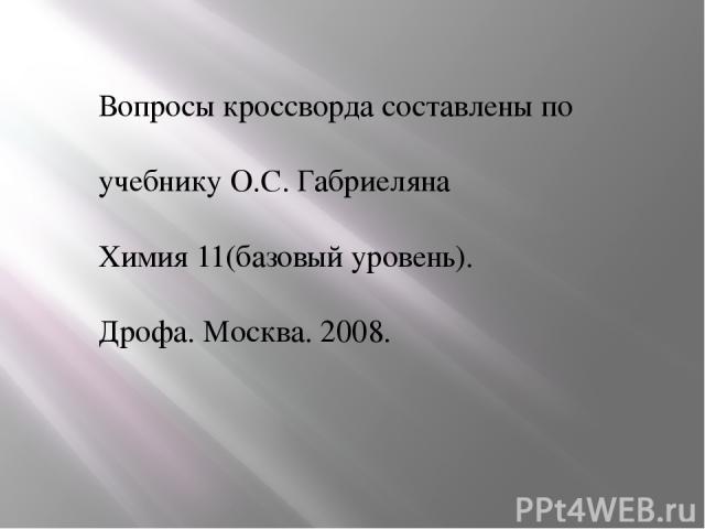 Вопросы кроссворда составлены по учебнику О.С. Габриеляна Химия 11(базовый уровень). Дрофа. Москва. 2008.