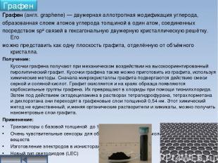Графен (англ. graphene) — двумерная аллотропная модификация углерода, образованн