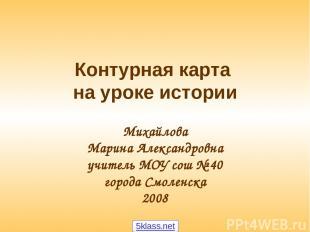 Контурная карта на уроке истории Михайлова Марина Александровна учитель МОУ сош