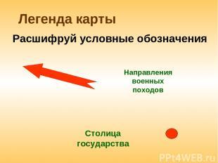 Легенда карты Направления военных походов Расшифруй условные обозначения Столица