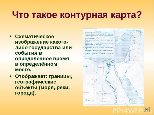 Что такое контурная карта? Схематическое изображение какого-либо государства или события в определённое время в определённом месте. Отображает: границы, географические объекты (моря, реки, города).