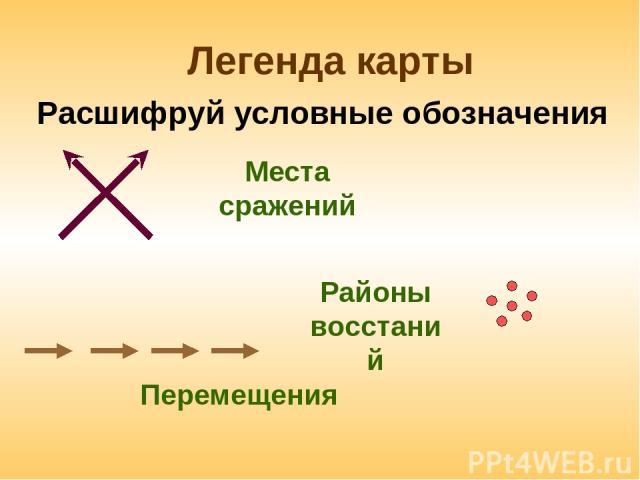 Легенда карты Перемещения Расшифруй условные обозначения Места сражений Районы восстаний