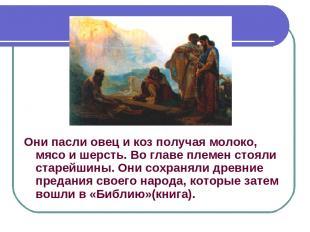 Они пасли овец и коз получая молоко, мясо и шерсть. Во главе племен стояли старе