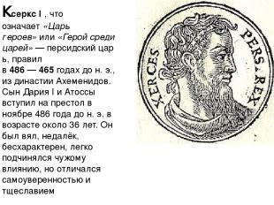 Ксеркс I, что означает«Царь героев»или«Герой среди царей»—персидскийцарь,