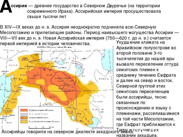 А ссирия — древнее государствов СеверномДвуречье(на территории современногоИрака). Ассирийская империя просуществовала свыше тысячи лет. В XIV—IX веках до н. э. Ассирия неоднократно подчиняла всю Северную Месопотамию и прилегающие районы. Перио…