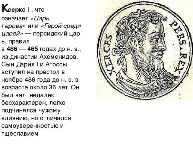 Ксеркс I, что означает«Царь героев»или«Герой среди царей»—персидскийцарь, правил в486—465годах дон.э., издинастии Ахеменидов. СынДария Iи Атоссы вступил на престол в ноябре486 года дон.э.в возрасте около 36 лет. Он был вял, недал…