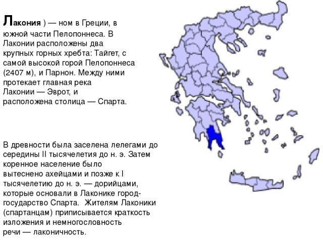 Лако ния)—номвГреции, в южной частиПелопоннеса. В Лаконии расположены два крупных горных хребта:Тайгет, с самой высокой горой Пелопоннеса (2407 м), иПарнон. Между ними протекает главная река Лаконии—Эврот, и расположенастолица—Спарта. В…