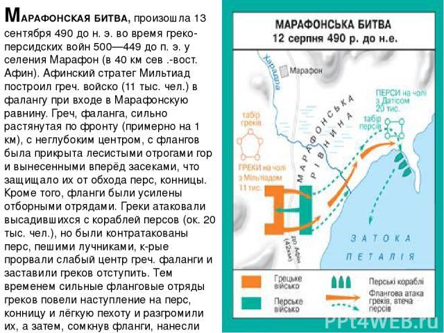 МАРАФОНСКАЯ БИТВА, произошла 13 сентября 490 до н. э. во время греко-персидских войн 500—449 до п. э. у селения Марафон (в 40 км сев .-вост. Афин). Афинский стратег Мильтиад построил греч. войско (11 тыс. чел.) в фалангу при входе в Марафонскую равн…