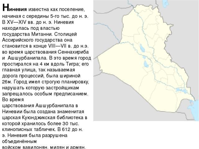 Ниневия известна как поселение, начиная с середины 5-го тыс. дон.э. В XV—XIVвв. дон.э. Ниневия находилась под властью государстваМитанни. Столицей Ассирийского государства она становится в конце VIII—VIIв. до н.э. во время царствованияСеннах…