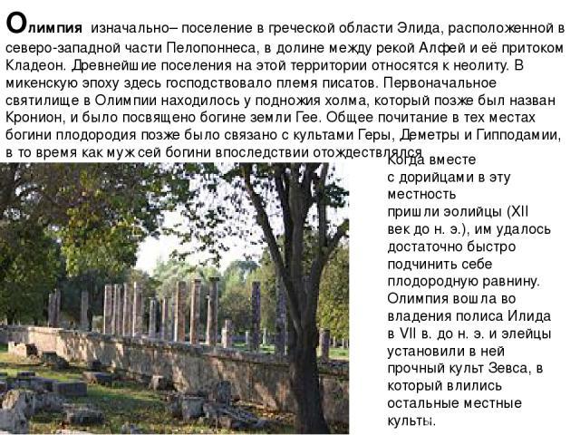 Олимпия изначально– поселение в греческой областиЭлида, расположенной в северо-западной частиПелопоннеса, в долине между рекой Алфейи её притоком Кладеон. Древнейшие поселения на этой территории относятся кнеолиту. В микенскую эпоху здесь господ…