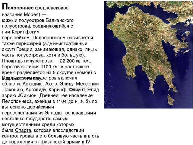 Пелопонне ссредневековое названиеМорея)— южныйполуостровБалканского полуострова, соединяющийся с нимКоринфским перешейком.Пелопоннесом называется такжепериферия (административный округ) Греции, занимающая, однако, лишь часть полуострова, хот…