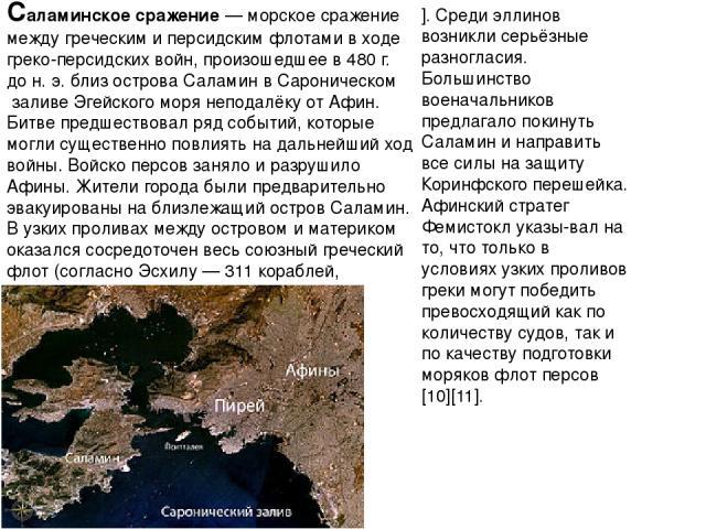 Саламинское сражение— морское сражение междугреческимиперсидскимфлотамив ходегреко-персидских войн, произошедшее в 480г. дон.э. близ островаСаламинвСароническом заливеЭгейского морянеподалёку отАфин. Битве предшествовал ряд событий, …