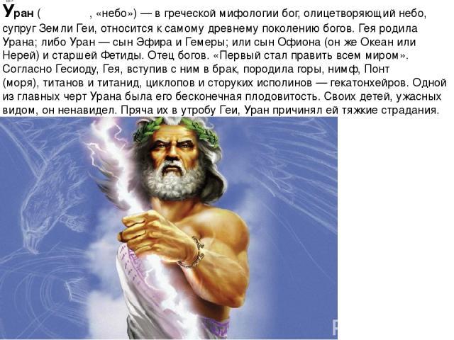 Ура н(Οὐρανός, «небо»)— вгреческой мифологиибог, олицетворяющий небо, супруг ЗемлиГеи, относится к самому древнему поколению богов. Гея родила Урана; либо Уран— сын Эфираи Гемеры; или сынОфиона(он же Океан или Нерей) и старшей Фетиды. Отец…