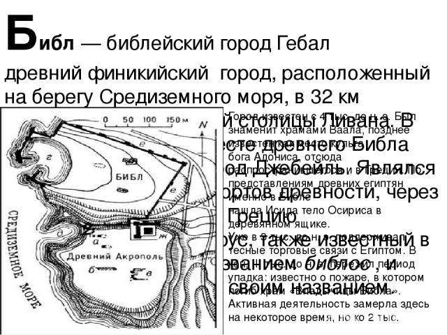 Библ— библейский город Гебал древнийфиникийский город, расположенный на берегуСредиземного моря, в 32 км отБейрута— нынешней столицыЛивана. В настоящее время на месте древнего Библа находится арабский город Джебейль. Являлся одним из крупнейши…