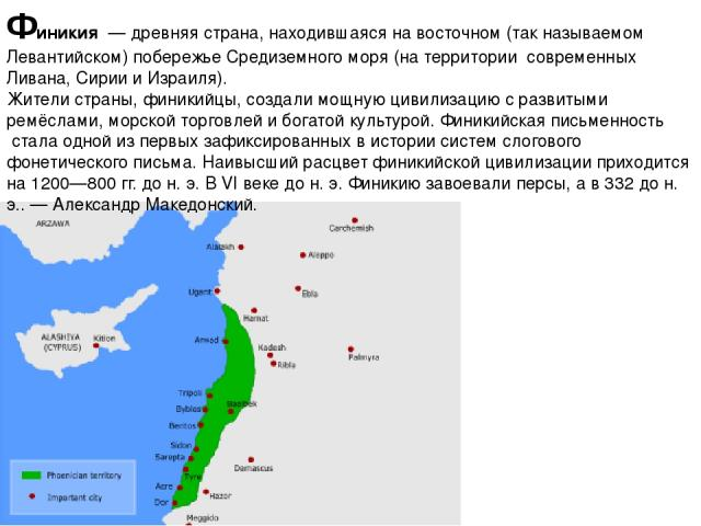 Финики я—древняястрана, находившаяся на восточном (так называемом Левантийском) побережьеСредиземного моря (на территории современных Ливана,Сирии иИзраиля). Жители страны, финикийцы, создали мощнуюцивилизацию с развитыми ремёслами, морской …
