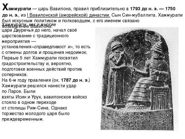 Хаммура пи— царьВавилона, правил приблизительно в1793 дон.э.—1750 дон.э., изI Вавилонской (аморейской) династии. СынСин-мубаллита. Хаммурапи был искусным политиком и полководцем, с его именем связано возвышениеВавилона. Хаммурапи, как и …