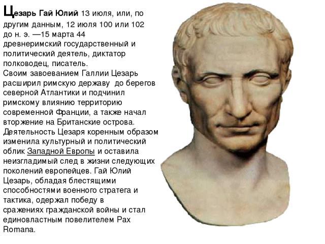 Це зарьГай Юлий 13 июля, или, по другим данным,12 июля100или102 дон.э.—15 марта44 древнеримскийгосударственный и политический деятель,диктатор полководец,писатель. Своим завоеваниемГаллии Цезарь расширилримскую державу до берегов сев…