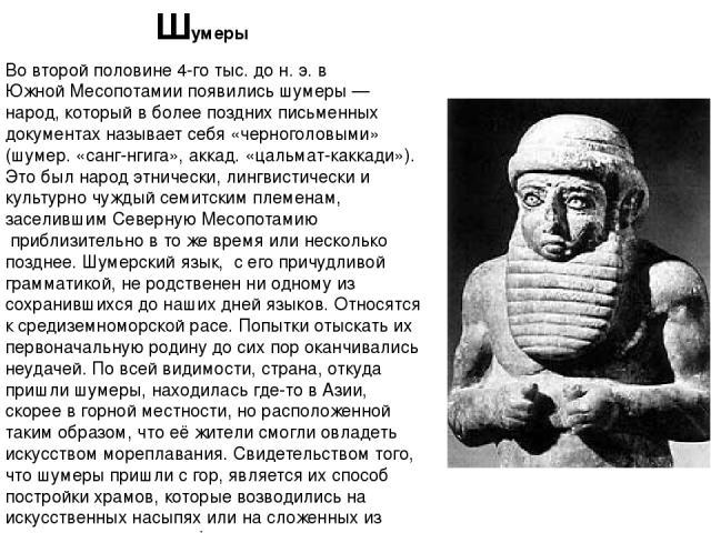 Во второй половине 4-го тыс. дон.э. в ЮжнойМесопотамии появились шумеры— народ, который в более поздних письменных документах называет себя «черноголовыми» (шумер. «санг-нгига», аккад. «цальмат-каккади»). Это был народэтнически,лингвистически …