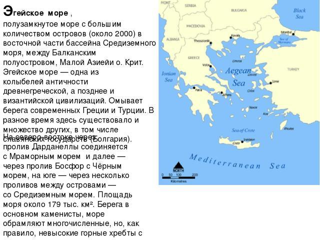 Эге йское мо ре, полузамкнутоеморес большим количеством островов (около 2000) в восточной части бассейнаСредиземного моря, междуБалканским полуостровом,Малой Азиейи о.Крит. Эгейское море— одна из колыбелейантичности древнегреческой, а позд…