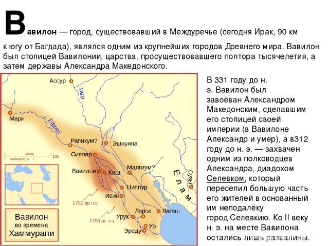 Вавило н— город, существовавший в Междуречье (сегодняИрак, 90км кюгуотБагдада), являлся одним из крупнейших городовДревнего мира. Вавилон был столицей Вавилонии, царства, просуществовавшего полтора тысячелетия, а затем державыАлександра Маке…