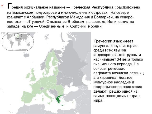 Гре цияофициальное название—Гре ческая Респу блика; расположено наБалканском полуострове и многочисленныхостровах. На севере граничит сАлбанией,Республикой Македония иБолгарией, на северо-востоке— сТ урцией. ОмываетсяЭгейским на востоке,…