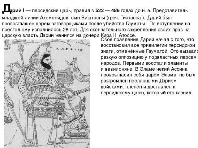 Дарий I—персидский царь, правил в522—486 годах дон.э. Представитель младшей линииАхеменидов, сын Виштаспы (греч. Гистаспа ). Дарий был провозглашён царём заговорщиками после убийстваГауматы. По вступлении на престол ему исполнилось 28 лет. …