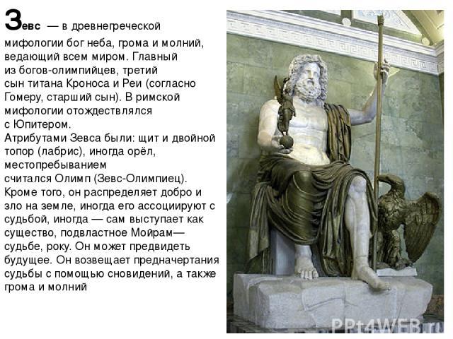 Зевс— вдревнегреческой мифологии бог неба, грома и молний, ведающий всем миром. Главный избогов-олимпийцев, третий сынтитанаКроноса иРеи (согласно Гомеру, старший сын). В римской мифологии отождествлялся сЮпитером. Атрибутами Зевса были: щит…