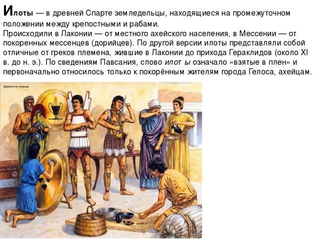 Илоты— в древнейСпартеземледельцы, находящиеся на промежуточном положении междукрепостными ирабами. Происходили вЛаконии — от местного ахейского населения, вМессении — от покоренных мессенцев (дорийцев). По другой версии илоты представляли со…