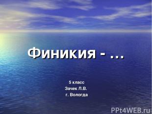 Финикия - … 5 класс Зачек Л.В. г. Вологда