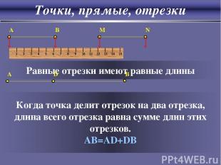 Точки, прямые, отрезки A B M N Равные отрезки имеют равные длины A D B Когда точ