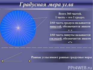 Градусная мера угла Всего 360 частей. 1 часть – это 1 градус. 1/60 часть градуса