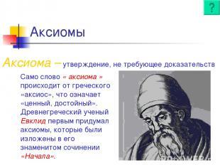 Аксиомы Аксиома – утверждение, не требующее доказательств Само слово « аксиома »