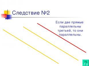 Следствие №2 Если две прямые параллельны третьей, то они параллельны.