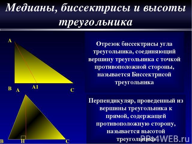 A A1 B C Отрезок биссектрисы угла треугольника, соединяющий вершину треугольника с точкой противоположной стороны, называется Биссектрисой треугольника A B H C Перпендикуляр, проведенный из вершины треугольника к прямой, содержащей противоположную с…