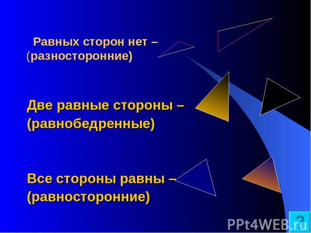 Равных сторон нет – (разносторонние) Две равные стороны – (равнобедренные) Все стороны равны – (равносторонние)