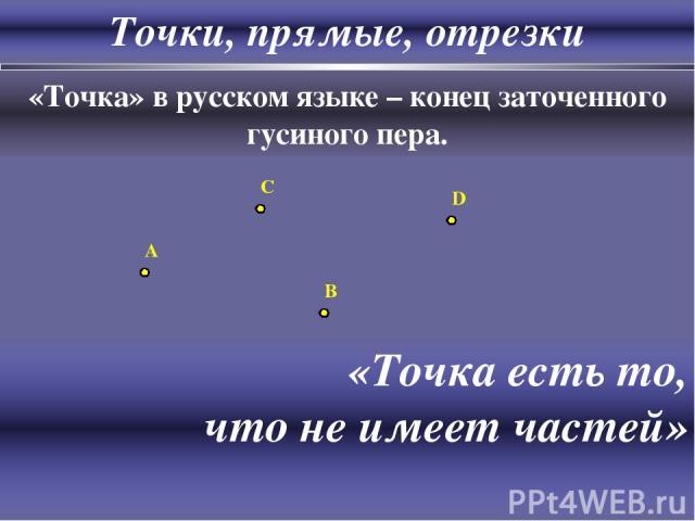 Точки, прямые, отрезки «Точка» в русском языке – конец заточенного гусиного пера. A C B D «Точка есть то, что не имеет частей» Евклид